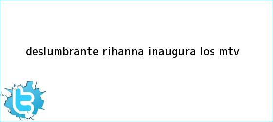 trinos de Deslumbrante, <b>Rihanna</b> inaugura los MTV