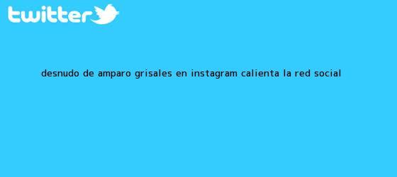 trinos de Desnudo de <b>Amparo Grisales</b> en Instagram calienta la red social