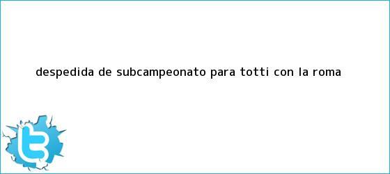 trinos de Despedida de subcampeonato para <b>Totti</b> con La Roma