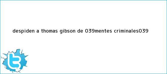 trinos de Despiden a <b>Thomas Gibson</b> de &#039;Mentes Criminales&#039;
