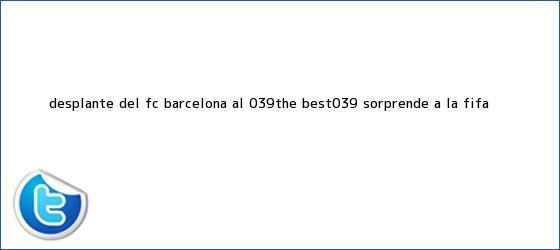 trinos de Desplante del <b>FC Barcelona</b> al &#039;The Best&#039; sorprende a la FIFA