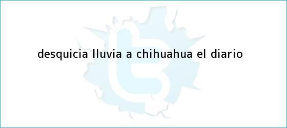 trinos de Desquicia lluvia a <b>Chihuahua</b>   El Diario