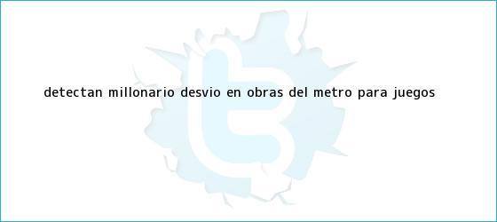 trinos de Detectan millonario desvío en obras del <b>metro</b> para Juegos ...