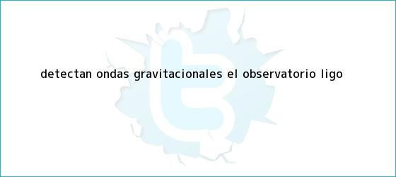 trinos de Detectan <b>ondas gravitacionales</b> el observatorio Ligo