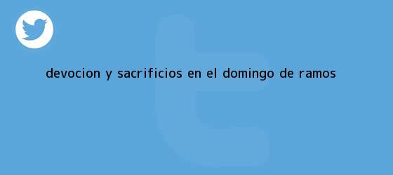 trinos de Devoción y sacrificios en el <b>Domingo de Ramos</b>