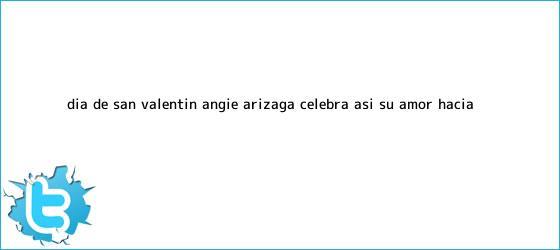 trinos de <b>Día de San Valentín</b>: Angie Arizaga celebra así su amor hacia ...