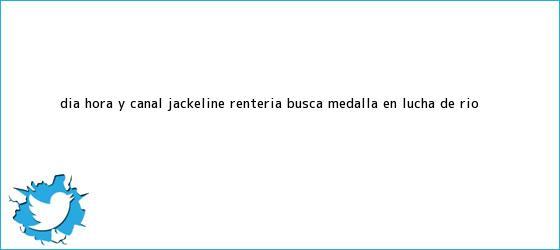 trinos de Día, hora y canal <b>Jackeline Rentería</b> busca medalla en lucha de Río ...