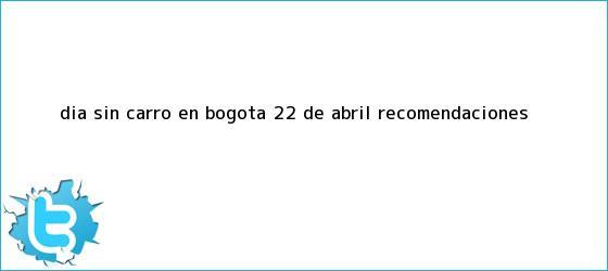 trinos de <b>Dia sin carro</b> en <b>Bogota</b> 22 de abril recomendaciones