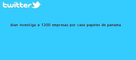 trinos de <b>Dian</b> investiga a 1.200 empresas por caso Papeles de Panamá