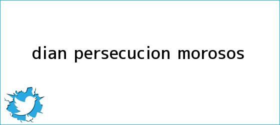 trinos de <b>Dian</b>: persecución morosos