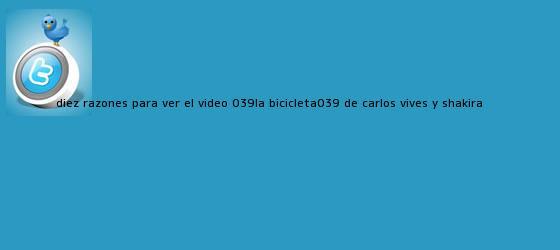 trinos de Diez razones para ver el video &#039;<b>La Bicicleta</b>&#039; de Carlos Vives y Shakira