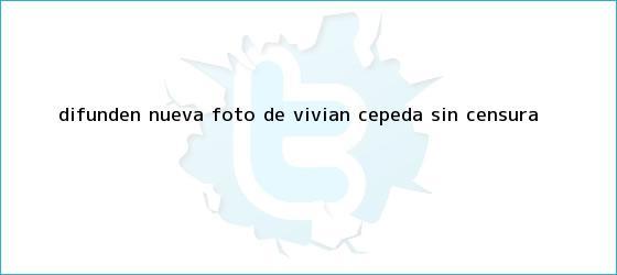 trinos de Difunden nueva foto de <b>Vivian Cepeda</b> sin censura