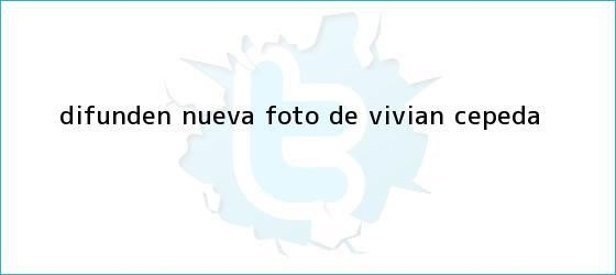 trinos de Difunden nueva foto de <b>Vivian Cepeda</b>