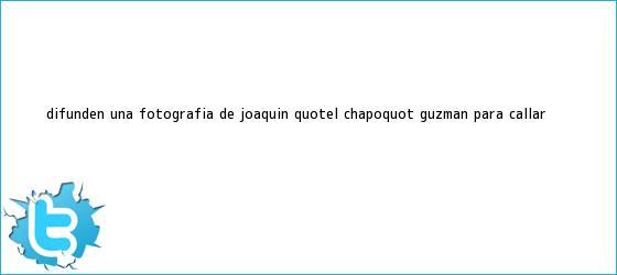 trinos de Difunden una fotografía de Joaquín &quot;El <b>Chapo</b>&quot; <b>Guzmán</b> para callar ...