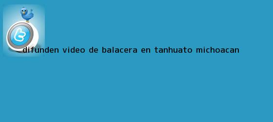 trinos de Difunden video de <b>balacera</b> en Tanhuato, <b>Michoacán</b>