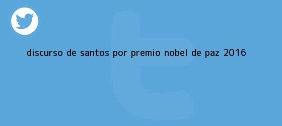 trinos de Discurso de Santos por premio <b>Nobel de Paz</b> 2016