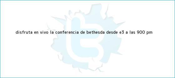trinos de Disfruta en vivo la conferencia de Bethesda desde <b>E3</b> a las 9:00 PM