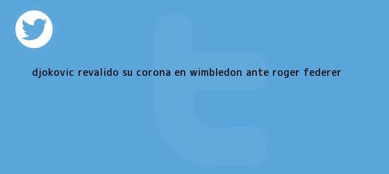 trinos de Djokovic revalidó su corona en Wimbledon ante <b>Roger Federer</b> <b>...</b>