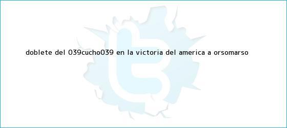 trinos de Doblete del 'Cucho' en la victoria del América a Orsomarso