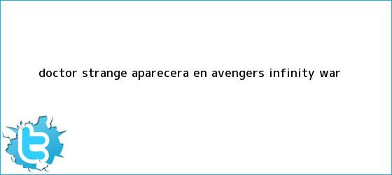 trinos de <b>Doctor Strange</b> aparecerá en Avengers: Infinity War