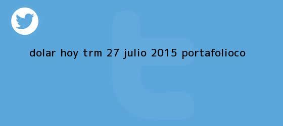 trinos de <b>Dólar hoy</b> TRM 27 julio 2015 | Portafolio.co