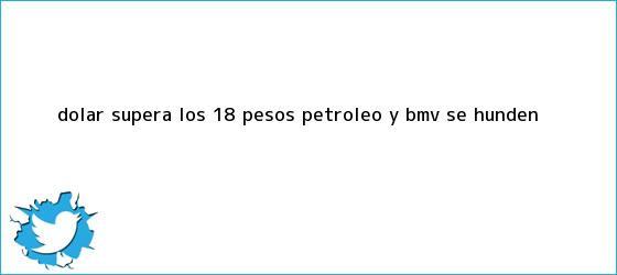 trinos de <b>Dólar</b> supera los 18 <b>pesos</b>; petróleo y BMV se hunden