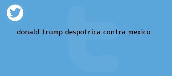 trinos de <b>Donald Trump</b> despotrica contra México