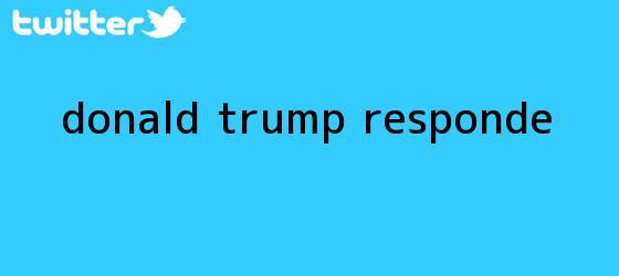 trinos de <b>Donald Trump</b> responde...