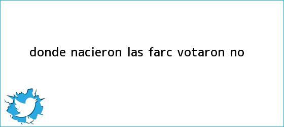 trinos de <u>Donde nacieron las Farc votaron No</u>