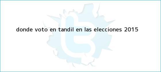 trinos de ¿<b>Dónde voto</b> en Tandil en las elecciones 2015?