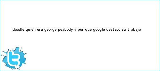 trinos de Doodle: ¿Quién era <b>George Peabody</b> y por qué Google destacó su trabajo?