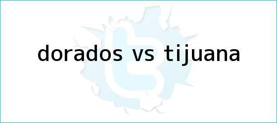 trinos de <b>Dorados vs Tijuana</b>