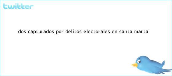 trinos de <u>Dos capturados por delitos electorales en Santa Marta</u>