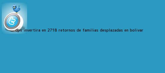 trinos de <b>DPS</b> invertirá en 2.718 retornos de familias desplazadas en Bolívar