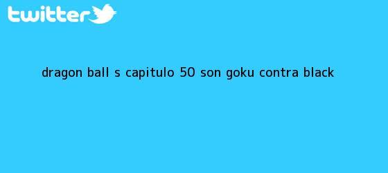 trinos de <b>Dragon Ball S</b>- <b>Capítulo 50</b> Son Goku contra Black