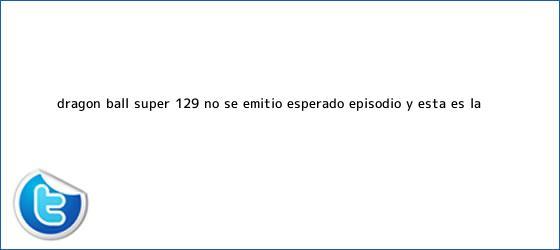 trinos de <b>Dragon Ball Super 129</b>: No se emitió esperado episodio y esta es la ...