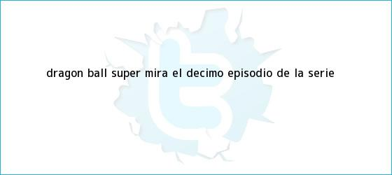 trinos de ?<b>Dragon Ball Super</b>?: Mira el décimo episodio de la serie
