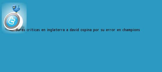 trinos de Duras críticas en Inglaterra a <b>David Ospina</b> por su error en Champions