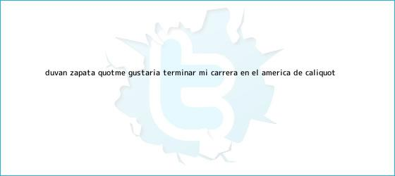 trinos de Duván Zapata: &quot;Me gustaría terminar mi carrera en el <b>América de Cali</b>&quot;