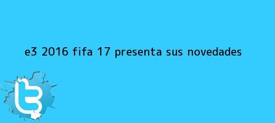 trinos de <b>E3 2016</b>: Fifa 17 presenta sus novedades