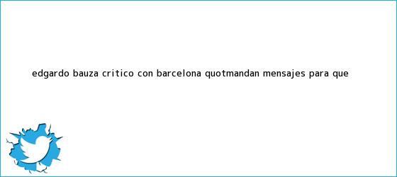 trinos de Edgardo Bauza, crítico con <b>Barcelona</b>: &quot;Mandan mensajes para que ...
