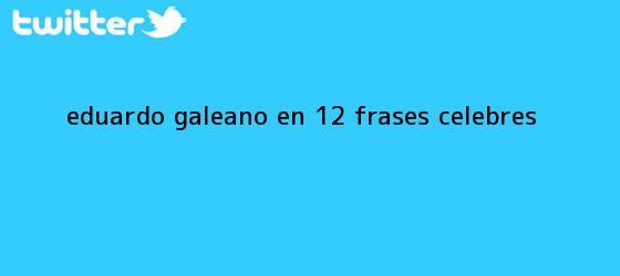 trinos de <b>Eduardo Galeano</b> en 12 frases célebres