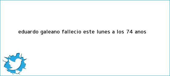 trinos de <b>Eduardo Galeano</b> falleció este lunes a los 74 años