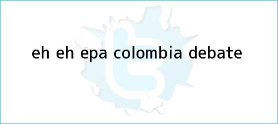 trinos de Eh eh epa <b>Colombia</b> debate