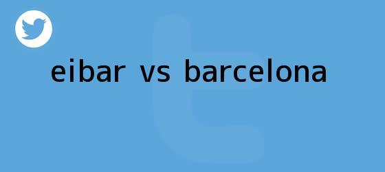 trinos de <b>EIBAR Vs</b>. <b>BARCELONA</b>