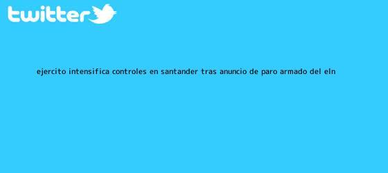 trinos de Ejército intensifica controles en Santander tras anuncio de <b>paro armado del Eln</b>