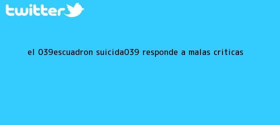 trinos de El &#039;<b>Escuadrón Suicida</b>&#039; responde a malas <b>críticas</b>