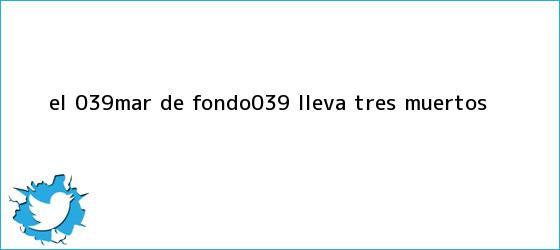trinos de El &#039;<b>mar de fondo</b>&#039; lleva tres muertos