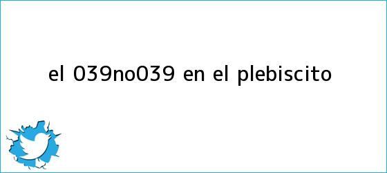 trinos de El &#039;No&#039; en el <b>plebiscito</b>