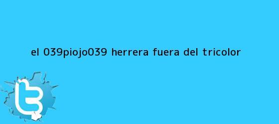 trinos de El &#039;<b>Piojo</b>&#039; <b>Herrera</b>, fuera del Tricolor